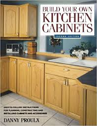 free woodworking plans kitchen cabinets quick build your own kitchen cabinets danny proulx 9781558706767 amazon