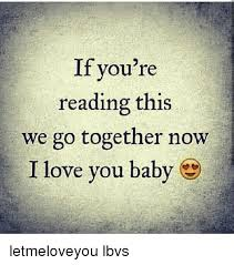 We Go Together Meme - if you re reading this we go together now i love you baby