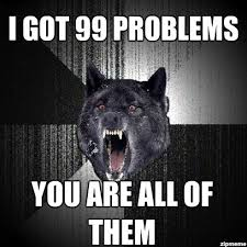 Insanity Wolf Memes - insanity wolf i got 99 problems you are all of them weknowmemes