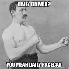 Daily Meme Pictures - daily driver you mean daily racecar overly manly man make a meme