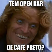 Cafe Meme - tem open bar de café preto meme criarmeme com br