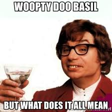 Woopty Doo Meme - woopty doo basil but what does it all mean austin powers drink