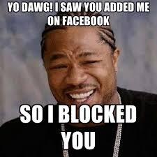Blocked Meme - yo dawg i saw you added me on facebook so i blocked you create meme