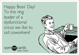 Happy Boss S Day Meme - happy boss s day to the ring leader of a dysfunctional circus we