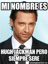 Hugh Jackman Meme - meme personalizado mi nombre es hugh jackman pero siempre sere