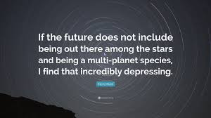 elon musk quotes about the future elon musk quote if the future does not include being out there