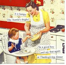 funny things to say on thanksgiving it is lumpy like auntie u0027s thighs be a good boy and say that again