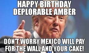 Amber Meme - happy birthday deplorable amber don t worry mexico will pay for the