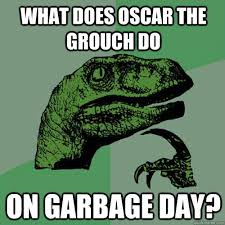 Oscar The Grouch Meme - what does oscar the grouch do on garbage day philosoraptor