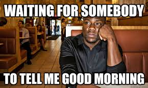 Good Morning Funny Meme - waiting for somebody to tell me good morning disappointed hart