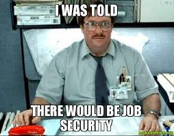 It Security Meme - i was told there would be job security make a meme