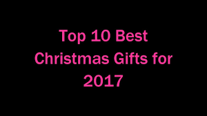 christmas gifts 10 top 10 best christmas gifts for 2017