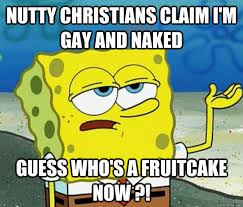 Fruitcake Meme - nutty christians claim i m gay and naked guess who s a fruitcake now