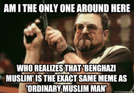 Ordinary Muslim Man Meme - am i the only one around here who realizes that benghazi muslim
