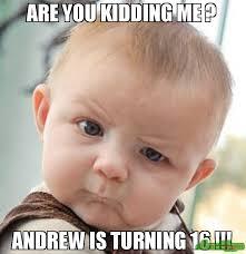 You Kidding Me Meme - are you kidding me andrew is turning 16 meme skeptical