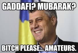 Gaddafi Meme - gaddafi mubarak bitch please amateurs hashim thaci quickmeme