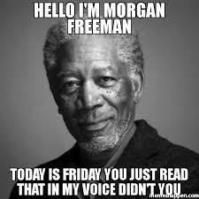 Friday Meme Pictures - hello i m morgan freeman today is friday you just read that in my