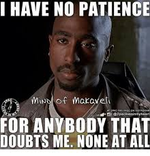 2pac Meme - i have no patience mnd of makavel 2pac fan page on instagram followt