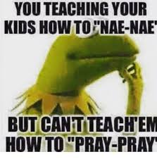 Nae Nae Meme - you teaching your kids how to nae nae but cant teach em how to pray
