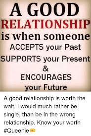 Good Relationship Memes - a good relationship is when someone accepts your past supports your