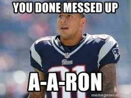 Hernandez Meme - you done messed up a a ron aaron hernandez meme generator