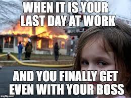 Last Day Of Work Meme - disaster girl meme imgflip