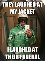 Snowboarding Memes - they laughed at my jacket i laughed at their funeral snowboarding