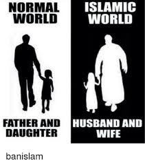 Wife Husband Meme - islamic normal world world father and husband and wife daughter