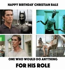 Christian Bale Meme - happy birthday christian bale one who would doanything for his role