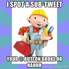 Button Broke Meme - i spot a sub tweet your button broke or nahhh bob the builder