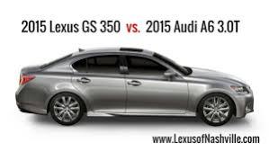 audi a6 or lexus gs 350 2015 lexus gs compared to 2015 audi a6 3 0t lexus of nashville