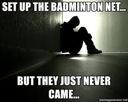 Badminton Meme - set up the badminton net but they just never came lonely sad