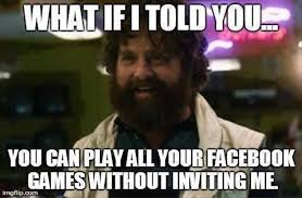 Play All The Games Meme - what if i told you you can play all your facebook games without