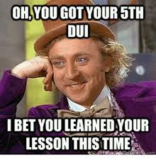 Dui Meme - ohyou got your 5th dui lbet you learned your lesson this time meme