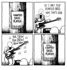 Bass Player Meme - so i only play seinfeld bass hope that s cool wanted bass player
