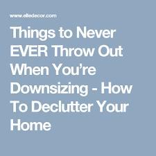 downsizing tips 11 things to never throw out when you re downsizing declutter