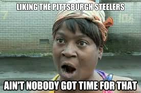 Anti Steelers Memes - liking the pittsburgh steelers ain t nobody got time for that