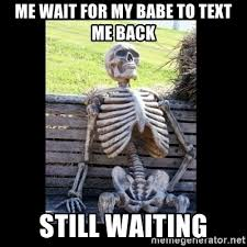 Waiting For Text Meme - me wait for my babe to text me back still waiting still waiting