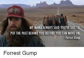 Forrest Gump Memes - gump my mama always said you ve got to put the past behind you