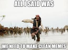 Clean Memes - all i said was we need to make clean memes meme