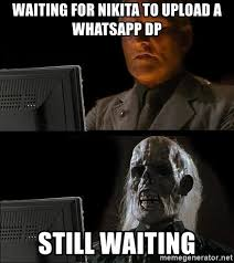 Upload Meme - waiting for nikita to upload a whatsapp dp still waiting still