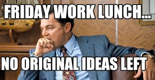 Friday Work Meme - meme maker friday work lunch no original ideas left