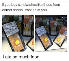 Buy All The Food Meme - if you buy sandwiches like these from corner shops i can t trust