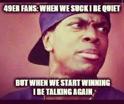 Be Quiet Meme - 22 meme internet 49er fans when we suck i be quiet but when we