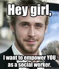 Social Worker Meme - hey girl i want to empower you as a social worker misc quickmeme