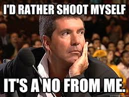 Shoot Myself Meme - i d rather shoot myself it s a no from me simon cowell quickmeme