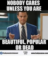 Nobody Cares Memes - nobody cares unless are beautiful popular or dead of funk