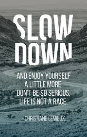 enjoy yourself slow down and enjoy yourself a little more don t be