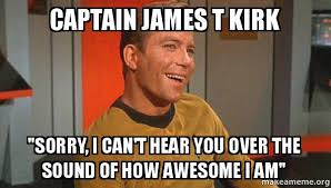 Kirk Meme - captain james t kirk sorry i can t hear you over the sound of