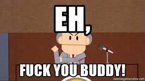 Fuck Buddy Meme - eh fuck you buddy fuck you buddy meme generator